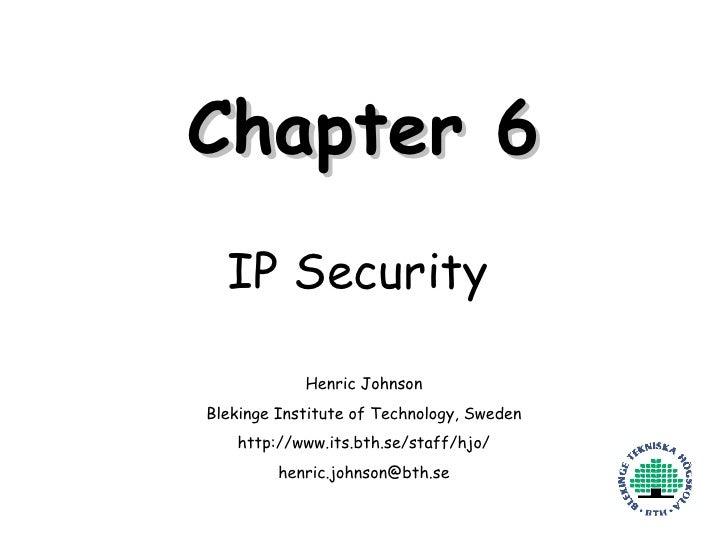 Chapter 6 IP Security Henric Johnson Blekinge Institute of Technology, Sweden http://www.its.bth.se/staff/hjo/ [email_addr...