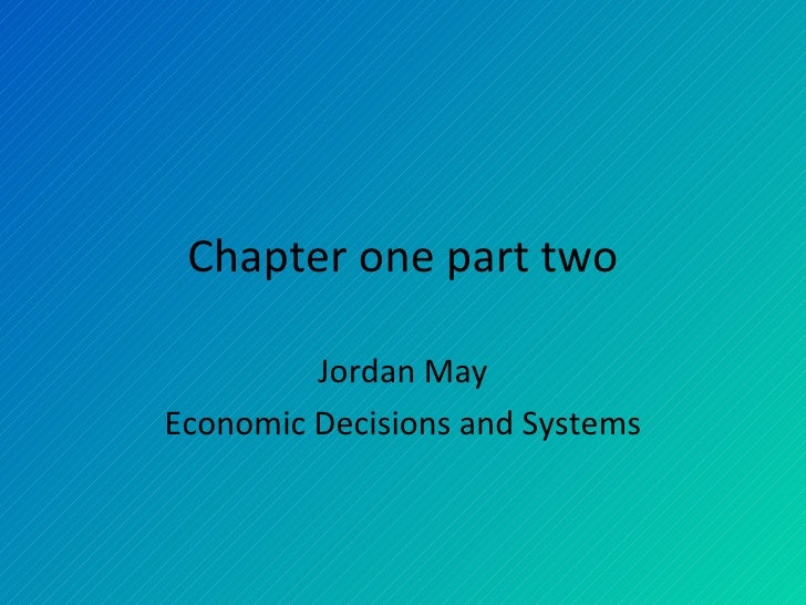 Chapter one part two Jordan May Economic Decisions and Systems