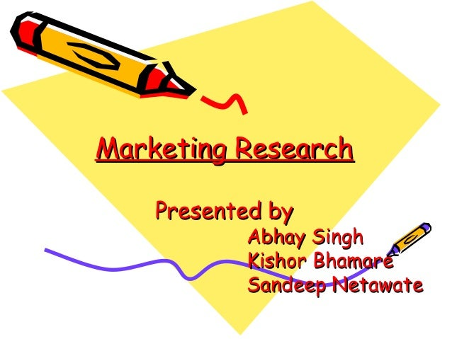 Marketing Research Presented by  Abhay Singh Kishor Bhamare Sandeep Netawate