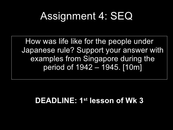 Assignment 4: SEQ <ul><li>DEADLINE: 1 st  lesson of Wk 3 </li></ul>How was life like for the people under Japanese rule? S...