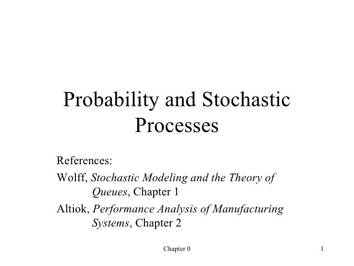 Probability and Stochastic Processes References: Wolff,  Stochastic Modeling and the Theory of  Queues , Chapter 1 Altiok,...