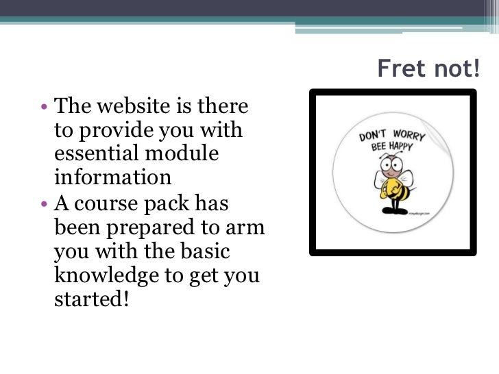 Fret not!• The website is there  to provide you with  essential module  information• A course pack has  been prepared to a...