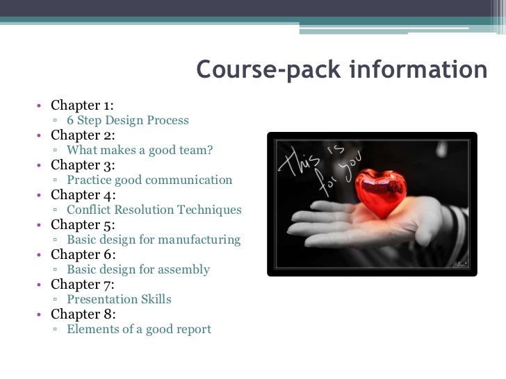 Course-pack information• Chapter 1:  ▫ 6 Step Design Process• Chapter 2:  ▫ What makes a good team?• Chapter 3:  ▫ Practic...
