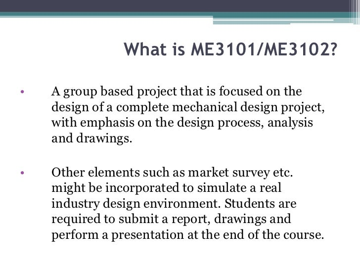 What is ME3101/ME3102?•   A group based project that is focused on the    design of a complete mechanical design project, ...