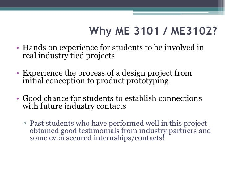 Why ME 3101 / ME3102?• Hands on experience for students to be involved in  real industry tied projects• Experience the pro...