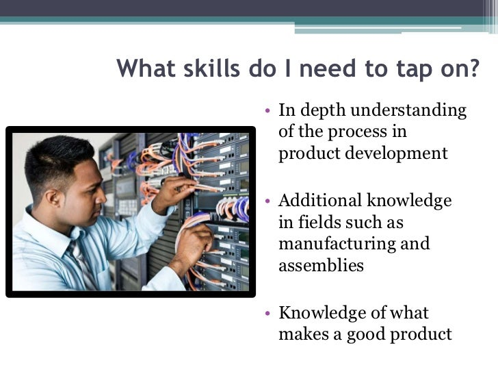 What skills do I need to tap on?            • In depth understanding              of the process in              product d...