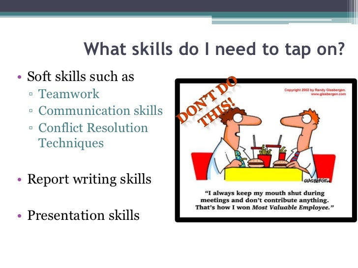 What skills do I need to tap on?• Soft skills such as  ▫ Teamwork  ▫ Communication skills  ▫ Conflict Resolution    Techni...