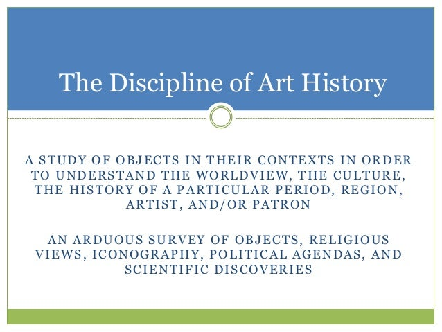 The Discipline of Art HistoryA STUDY OF OBJECTS IN THEIR CONTEXTS IN ORDER TO UNDERSTAND THE WORLDVIEW, THE CULTURE, THE H...