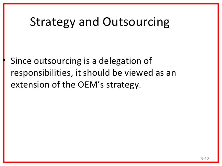 Strategy and Outsourcing• Since outsourcing is a delegation of  responsibilities, it should be viewed as an  extension of ...