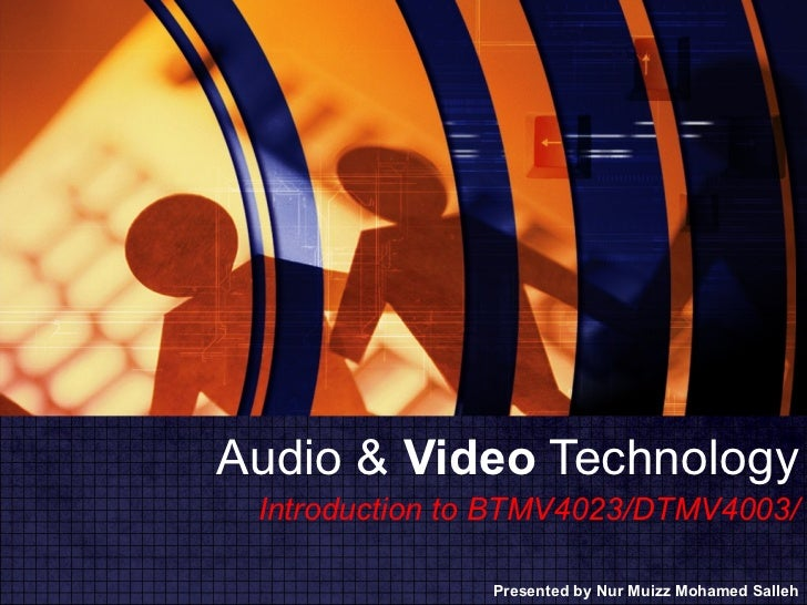 Audio &  Video  Technology Presented by Nur Muizz Mohamed Salleh Introduction to BTMV4023/DTMV4003/