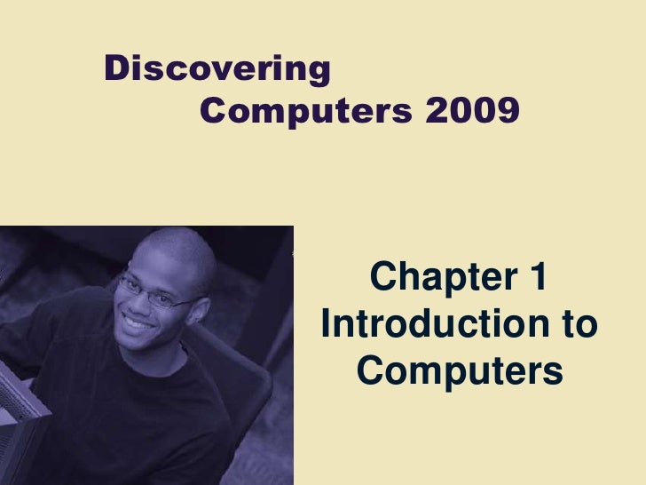 Discovering     Computers 2009                Chapter 1          Introduction to            Computers