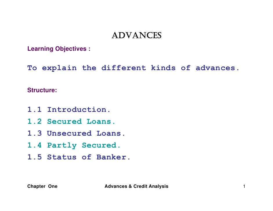 ADVANCESLearning Objectives :To explain the different kinds of advances.Structure:1.1    Introduction.1.2    Secured Loans...