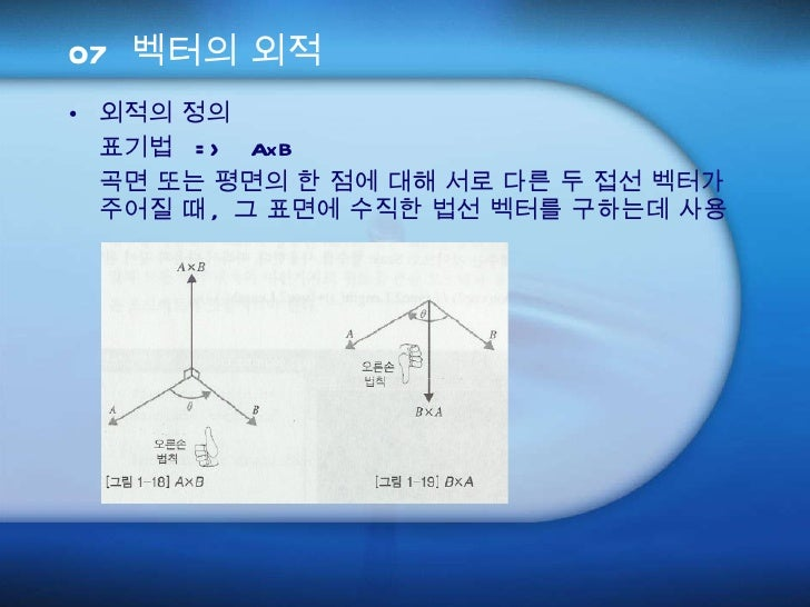 07 벡터의 외적 <ul><li>외적의 정의 </li></ul><ul><li>표기법  =>  AxB </li></ul><ul><li>곡면 또는 평면의 한 점에 대해 서로 다른 두 접선 벡터가 주어질 때 ,  그 표면에 ...