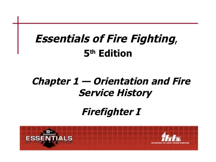 Essentials of Fire Fighting,          5th EditionChapter 1 — Orientation and Fire         Service History          Firefig...