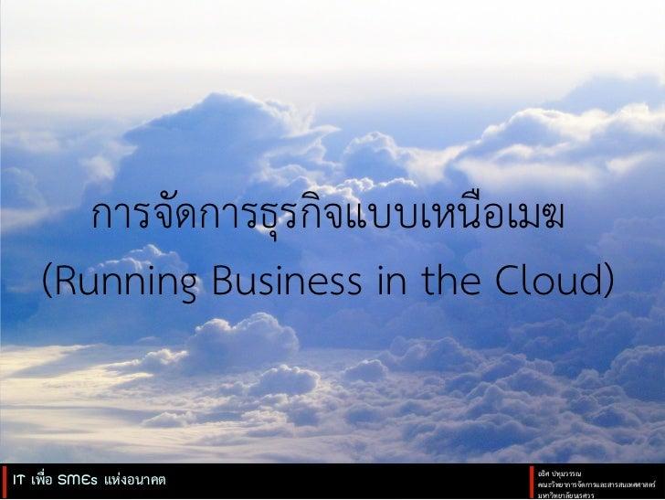 การจัดการธุรกิจแบบเหนือเมฆ    (Running Business in the Cloud)IT เพื่อ SMEs แหงอนาคต       อธิศ ปทุมวรรณ               ...