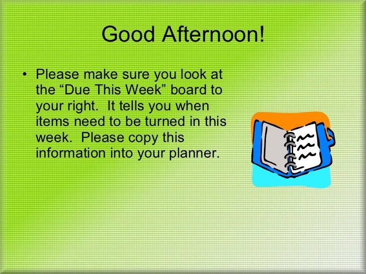 "Good Afternoon! <ul><li>Please make sure you look at the ""Due This Week"" board to your right.  It tells you when items nee..."
