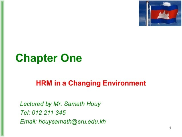 Chapter One HRM in a Changing Environment Lectured by Mr. Samath Houy Tel: 012 211 345 Email: houysamath@sru.edu.kh 1