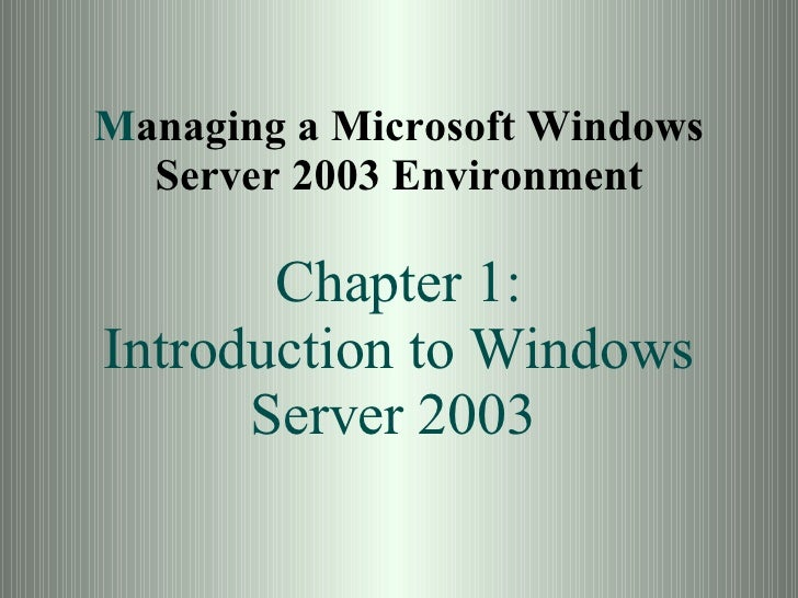 M anaging a Microsoft Windows Server 2003 Environment Chapter 1: Introduction to Windows Server 2003