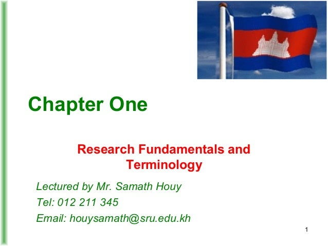Chapter One Research Fundamentals and Terminology Lectured by Mr. Samath Houy Tel: 012 211 345 Email: houysamath@sru.edu.k...