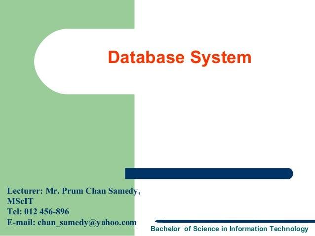 Database SystemLecturer: Mr. Prum Chan Samedy,MScITTel: 012 456-896E-mail: chan_samedy@yahoo.com                          ...
