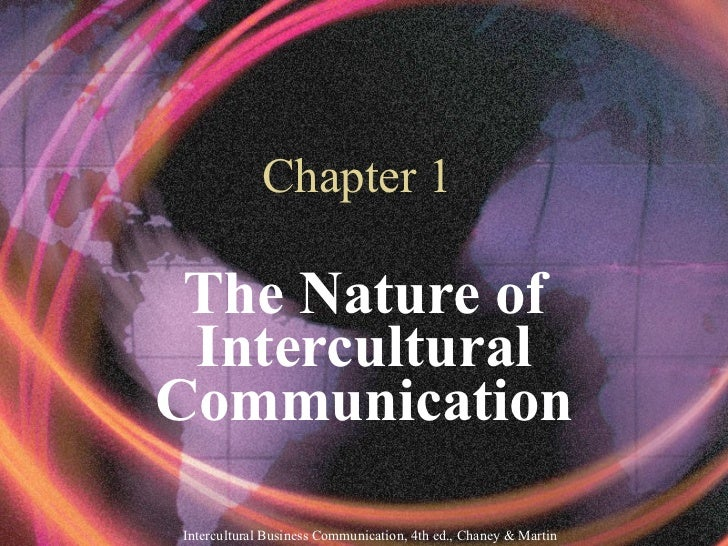 Chapter 1 The Nature of Intercultural Communication Intercultural Business Communication, 4th ed., Chaney & Martin