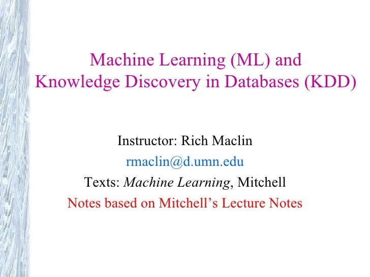 Machine Learning (ML) and Knowledge Discovery in Databases (KDD) Instructor: Rich Maclin [email_address] Texts:  Machine L...