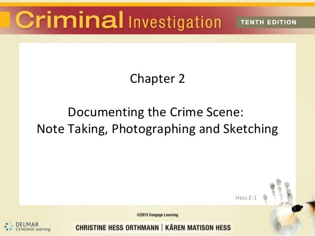 Chapter 2     Documenting the Crime Scene:Note Taking, Photographing and Sketching                                Hess 2-1