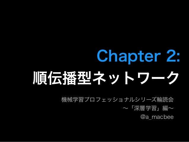 Chapter 2:  順伝播型ネットワーク 機械学習プロフェッショナルシリーズ輪読会 ∼「深層学習」編∼ @a_macbee