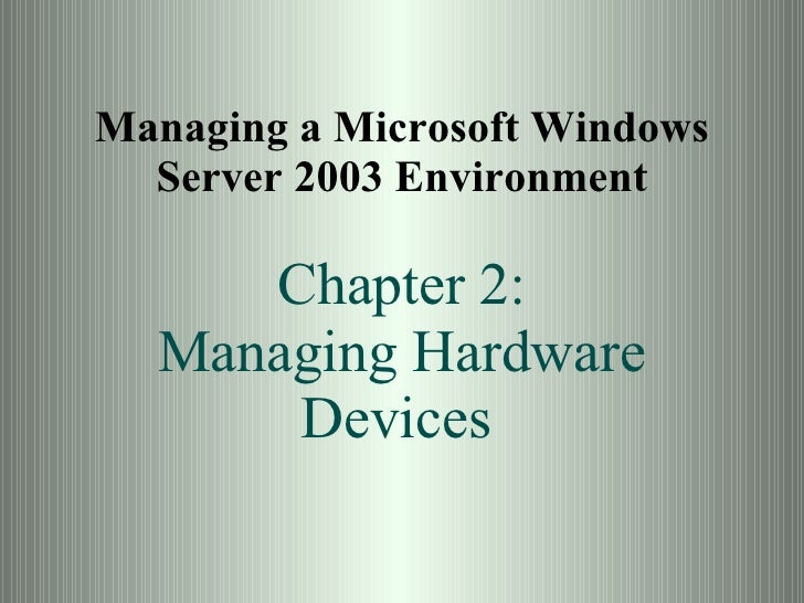 Managing a Microsoft Windows Server 2003 Environment Chapter 2: Managing Hardware Devices