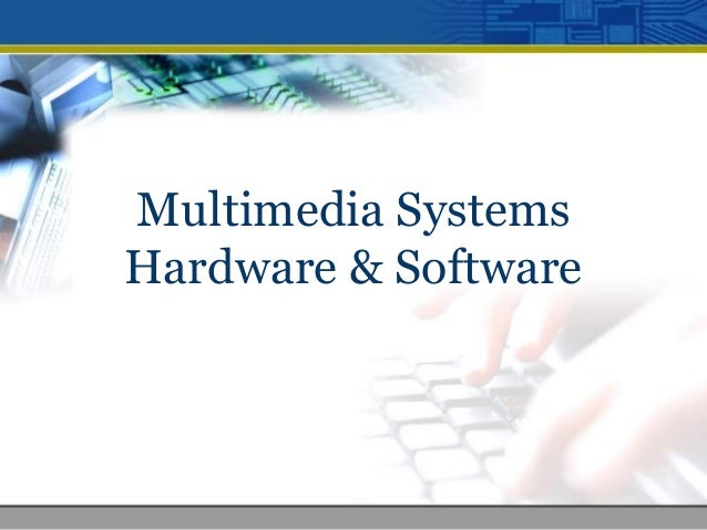 Multimedia Systems Hardware & Software