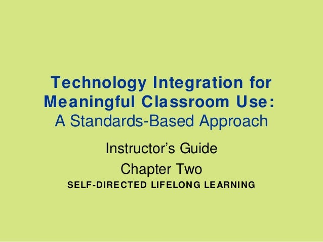 Technology Integration for Meaningful Classroom Use: A Standards-Based Approach Instructor's Guide Chapter Two SELF-DIRECT...