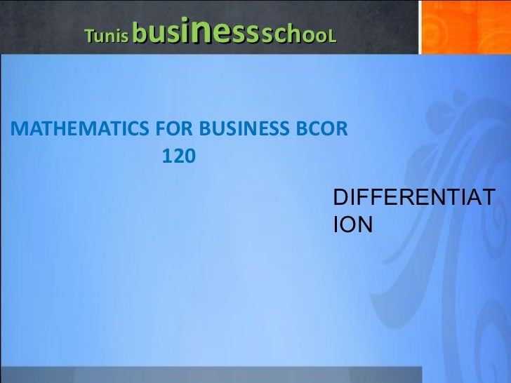 Tunis   b us i n e ss   sc h o o L MATHEMATICS FOR BUSINESS BCOR 120 DIFFERENTIATION
