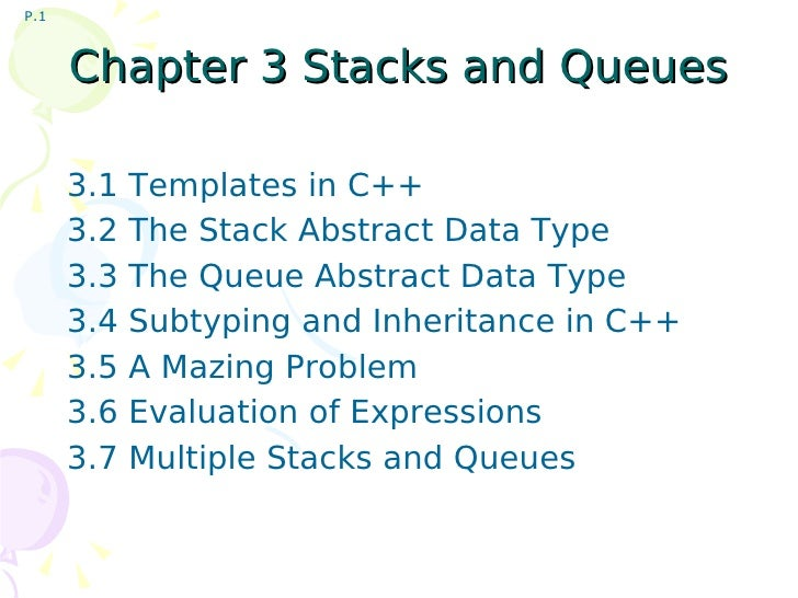 Chapter 3 Stacks and Queues 3.1 Templates in C++ 3.2 The Stack Abstract Data Type 3.3 The Queue Abstract Data Type 3.4 Sub...