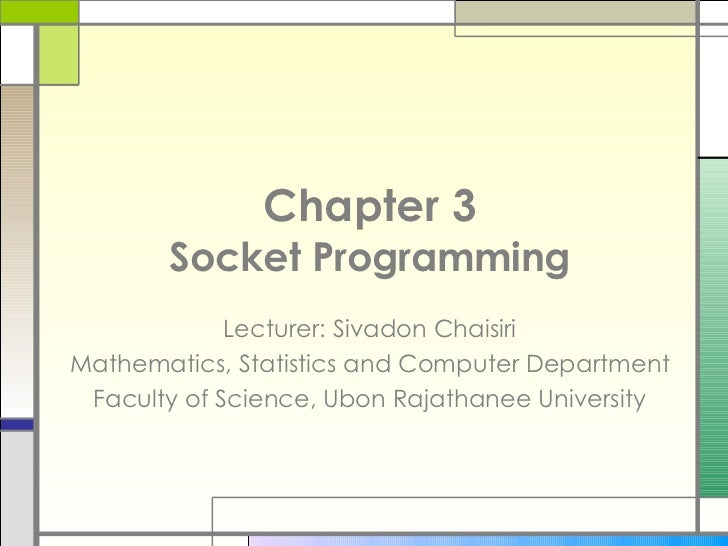 Chapter 3 Socket Programming Lecturer: Sivadon Chaisiri Mathematics, Statistics and Computer Department Faculty of Science...