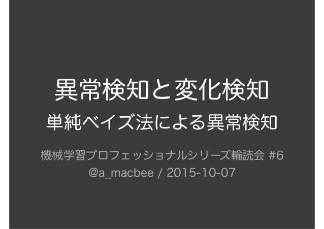 異常検知と変化検知 単純ベイズ法による異常検知 機械学習プロフェッショナルシリーズ輪読会 #6 @a_macbee / 2015-10-07