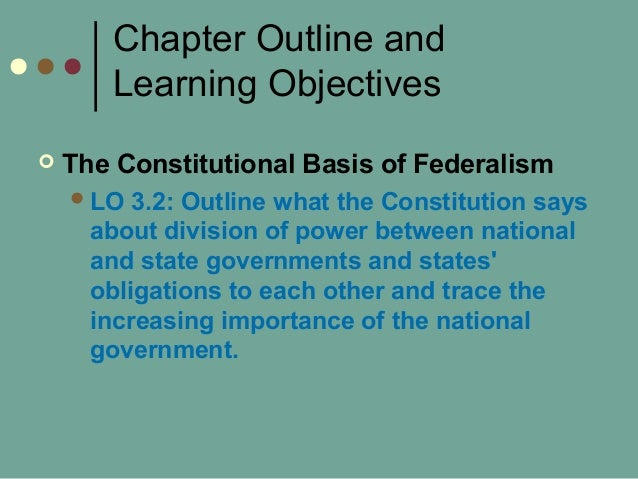 Chapter Outline and Learning Objectives  The Constitutional Basis of Federalism LO 3.2: Outline what the Constitution sa...