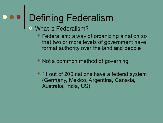 Defining Federalism  What is Federalism?  Federalism: a way of organizing a nation so that two or more levels of governm...