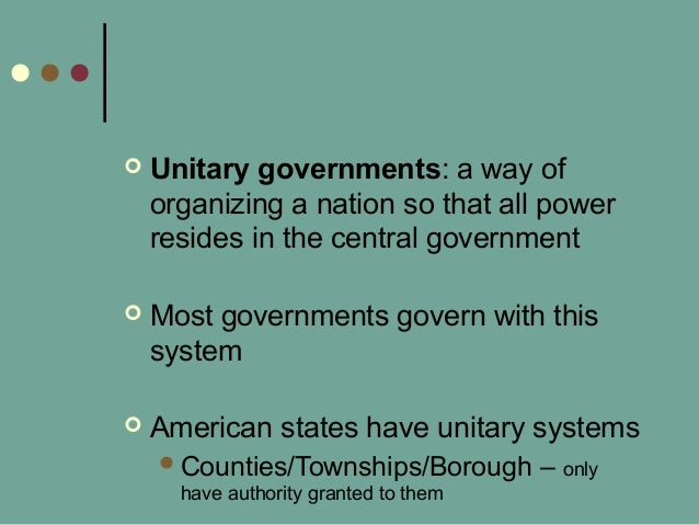  Unitary governments: a way of organizing a nation so that all power resides in the central government  Most governments...