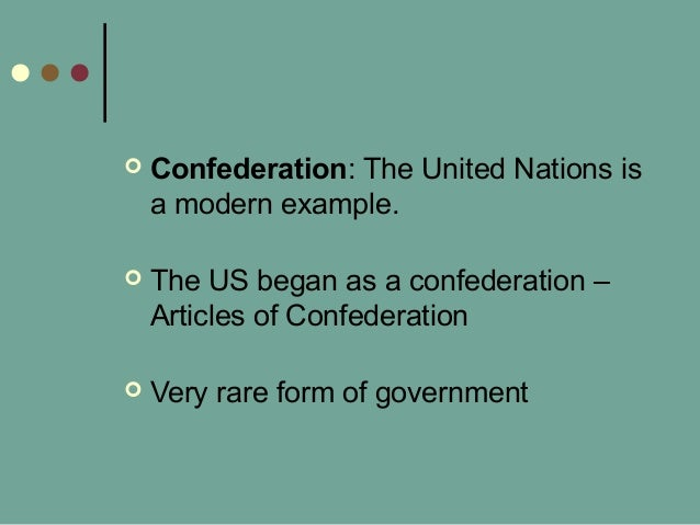  Confederation: The United Nations is a modern example.  The US began as a confederation – Articles of Confederation  V...