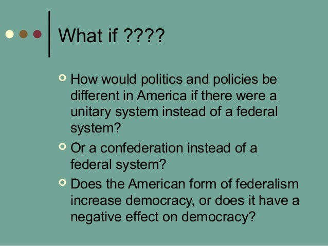 What if ????  How would politics and policies be different in America if there were a unitary system instead of a federal...