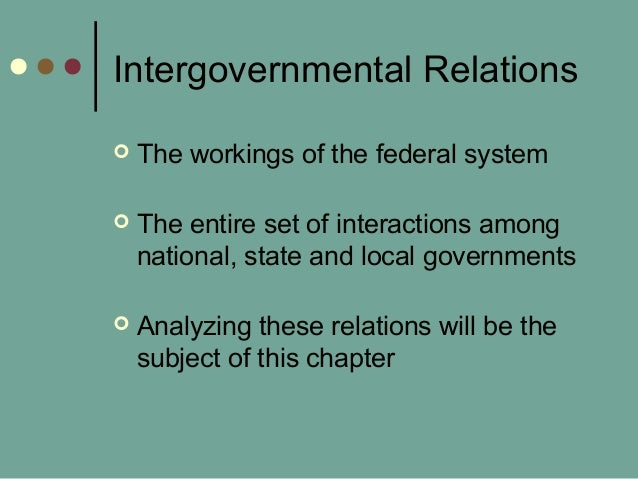 Intergovernmental Relations  The workings of the federal system  The entire set of interactions among national, state an...