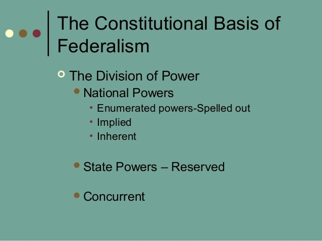 The Constitutional Basis of Federalism  The Division of Power National Powers • Enumerated powers-Spelled out • Implied ...