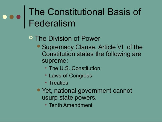 The Constitutional Basis of Federalism  The Division of Power Supremacy Clause, Article VI of the Constitution states th...