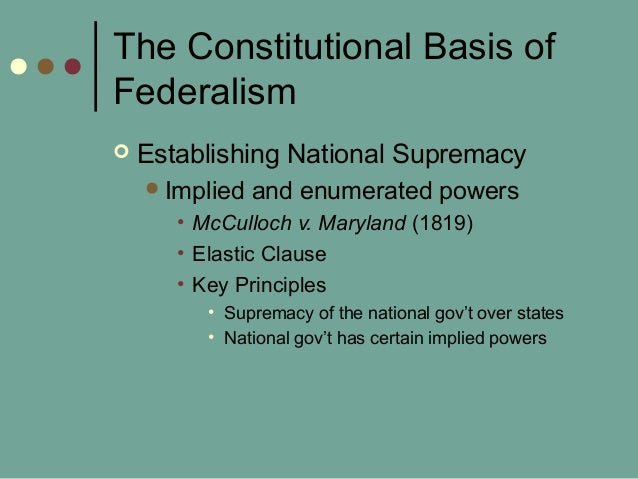 The Constitutional Basis of Federalism  Establishing National Supremacy Implied and enumerated powers • McCulloch v. Mar...