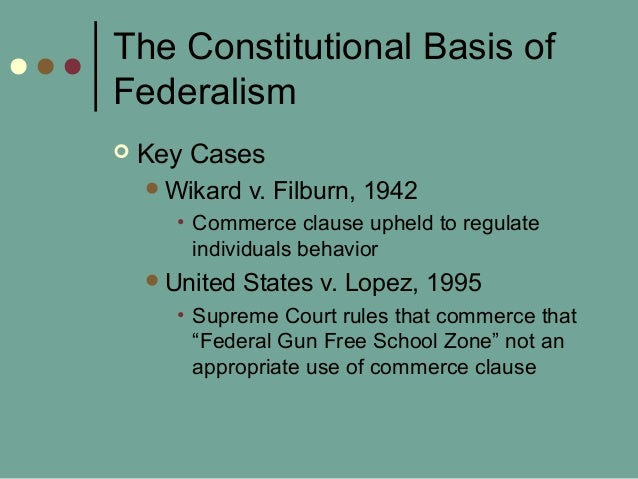 The Constitutional Basis of Federalism  Key Cases Wikard v. Filburn, 1942 • Commerce clause upheld to regulate individua...