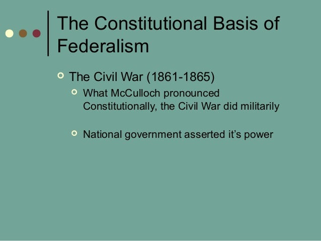 The Constitutional Basis of Federalism  The Civil War (1861-1865)  What McCulloch pronounced Constitutionally, the Civil...