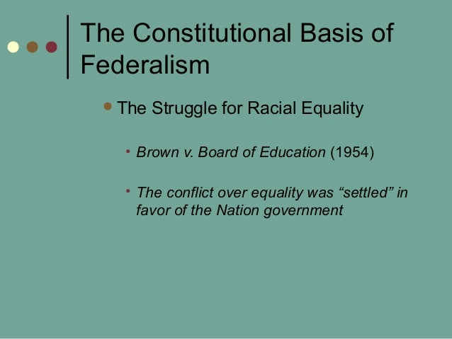 The Constitutional Basis of Federalism The Struggle for Racial Equality • Brown v. Board of Education (1954) • The confli...