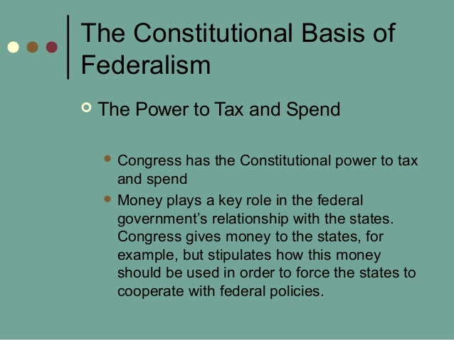 The Constitutional Basis of Federalism  The Power to Tax and Spend  Congress has the Constitutional power to tax and spe...