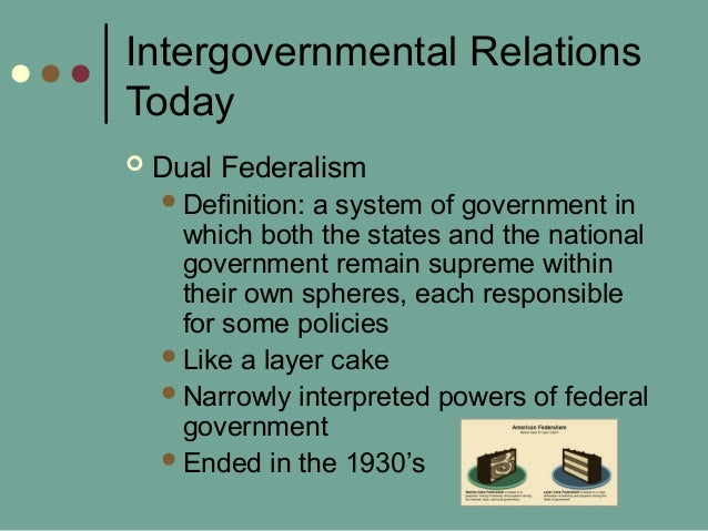 Intergovernmental Relations Today  Dual Federalism Definition: a system of government in which both the states and the n...