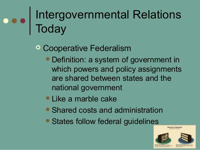 Intergovernmental Relations Today  Cooperative Federalism Definition: a system of government in which powers and policy ...